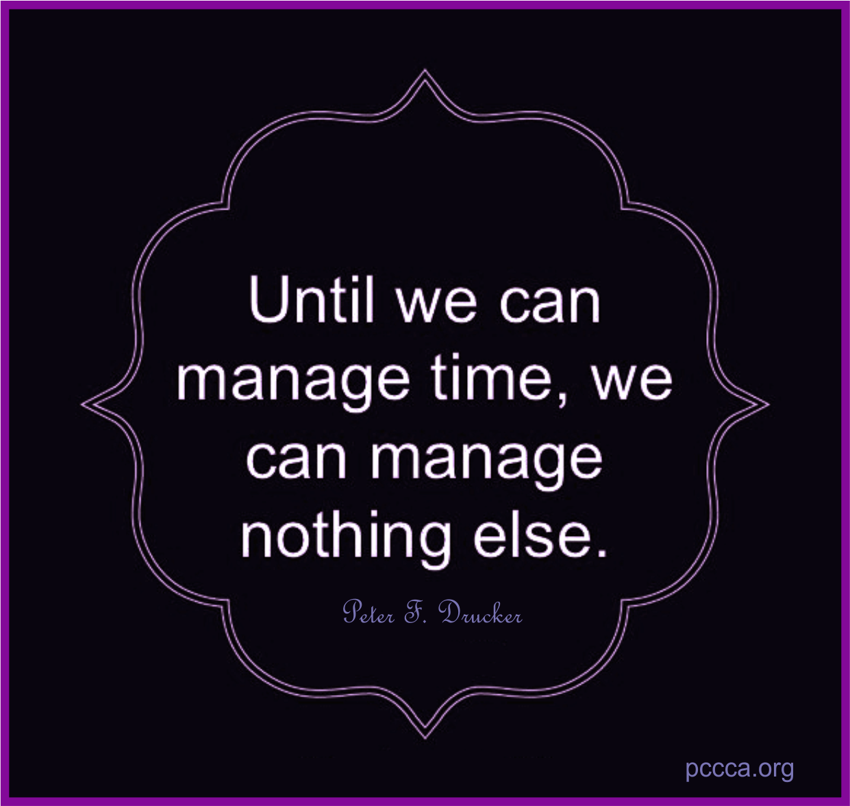 Until we can manage time, we can manage nothing else. quote https://pccca.org blog