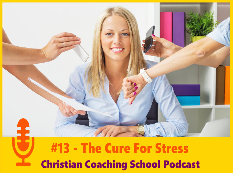 Cure for Stress by Christian Coaching School Podcast - Episode 13 sm
